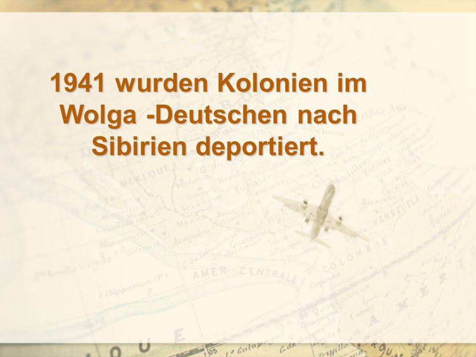 1941 wurden Kolonien im Wolga -Deutschen nach Sibirien deportiert.