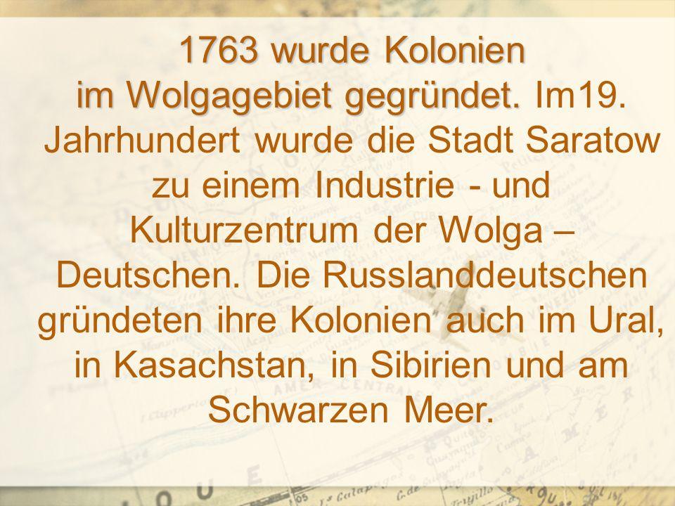 1763 wurde Kolonien im Wolgagebiet gegründet.1763 wurde Kolonien im Wolgagebiet gegründet.