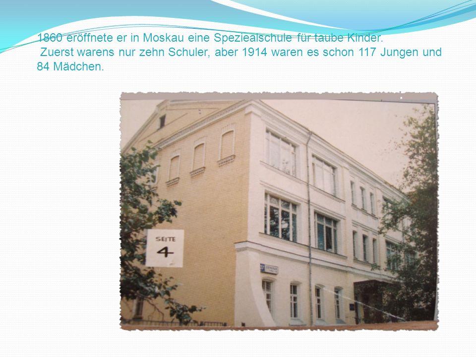 1860 eröffnete er in Moskau eine Speziealschule für taube Kinder. Zuerst warens nur zehn Schuler, aber 1914 waren es schon 117 Jungen und 84 Mädchen.