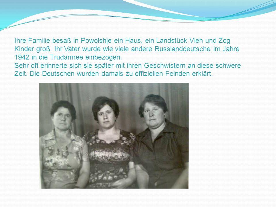 Ihre Familie besaß in Powolshje ein Haus, ein Landstück Vieh und Zog Kinder groß. Ihr Vater wurde wie viele andere Russlanddeutsche im Jahre 1942 in d
