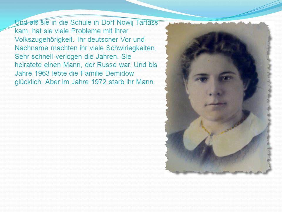 Und als sie in die Schule in Dorf Nowij Tartass kam, hat sie viele Probleme mit ihrer Volkszugehörigkeit. Ihr deutscher Vor und Nachname machten ihr v