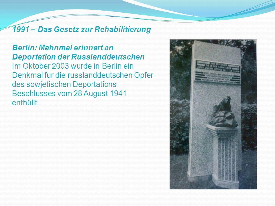 1991 – Das Gesetz zur Rehabilitierung Berlin: Mahnmal erinnert an Deportation der Russlanddeutschen Im Oktober 2003 wurde in Berlin ein Denkmal für di
