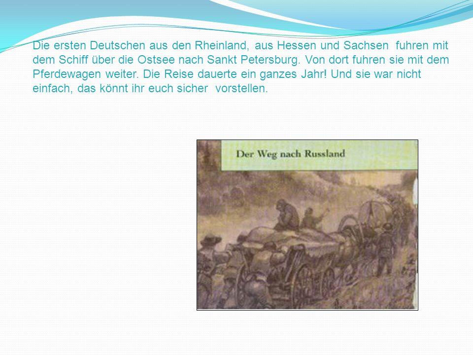 Die ersten Deutschen aus den Rheinland, aus Hessen und Sachsen fuhren mit dem Schiff über die Ostsee nach Sankt Petersburg. Von dort fuhren sie mit de