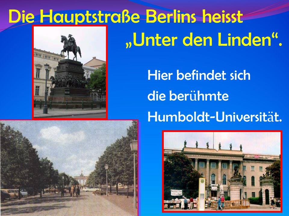 Die Hauptstraße Berlins heisst Unter den Linden. Hier befindet sich die ber ü hmte Humboldt-Universit ä t.