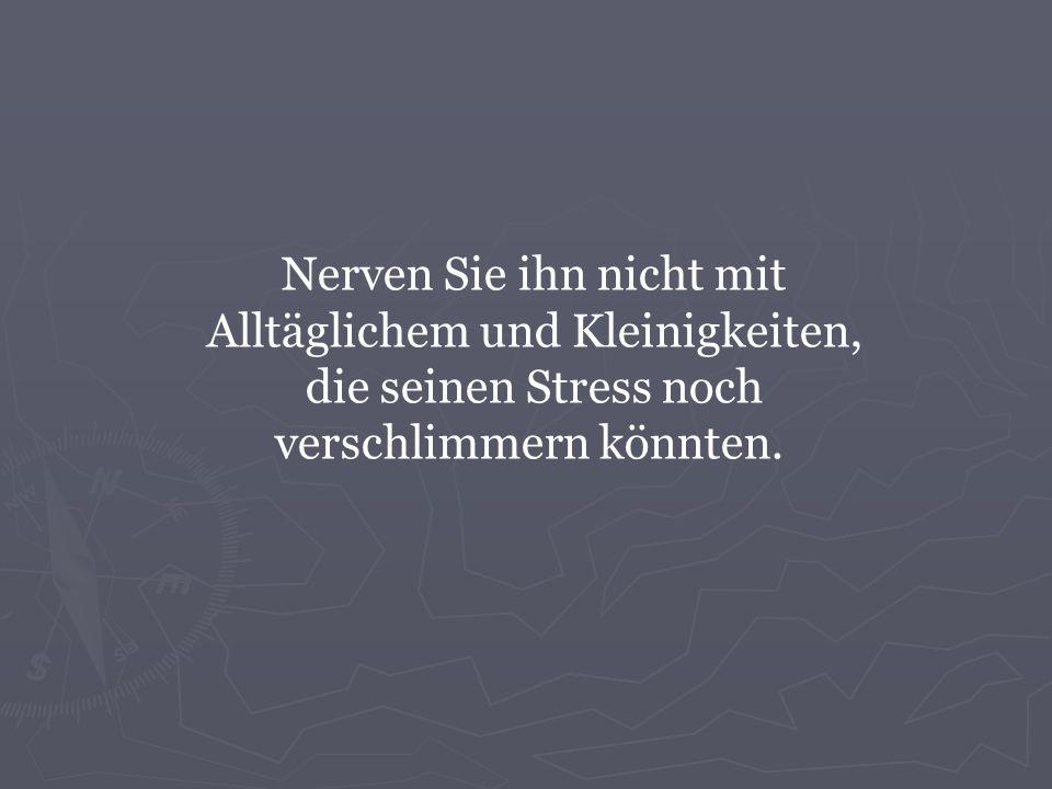 Nerven Sie ihn nicht mit Alltäglichem und Kleinigkeiten, die seinen Stress noch verschlimmern könnten.