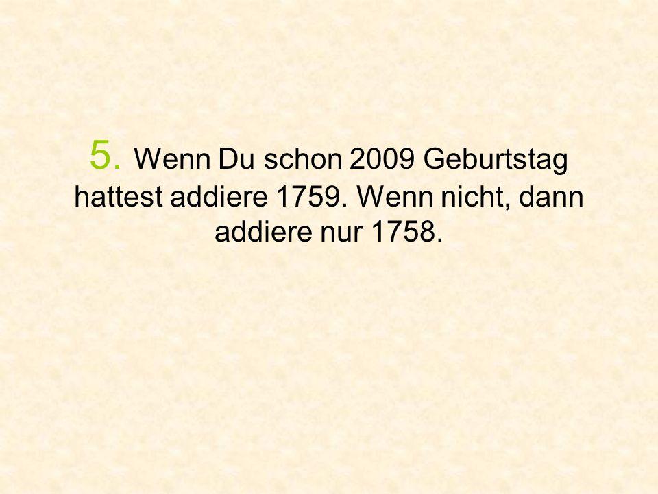 5. Wenn Du schon 2009 Geburtstag hattest addiere 1759. Wenn nicht, dann addiere nur 1758.
