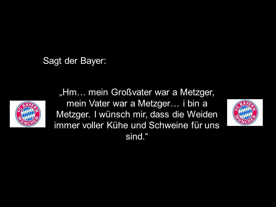 Hm… mein Großvater war a Metzger, mein Vater war a Metzger… i bin a Metzger.
