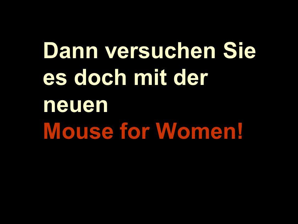 Dann versuchen Sie es doch mit der neuen Mouse for Women!