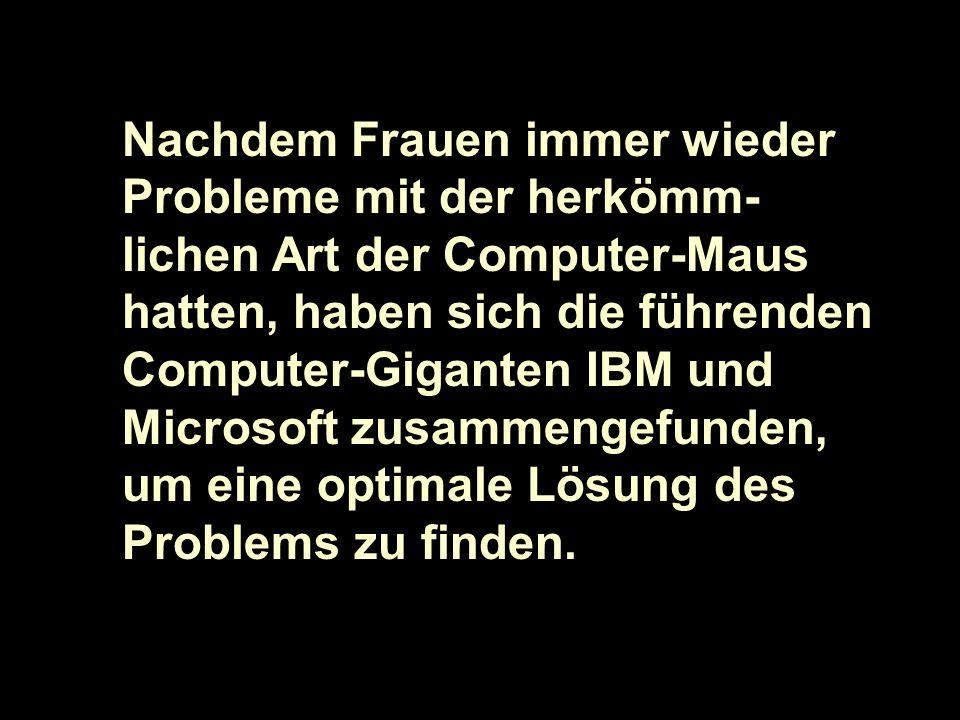 Nachdem Frauen immer wieder Probleme mit der herkömm- lichen Art der Computer-Maus hatten, haben sich die führenden Computer-Giganten IBM und Microsof