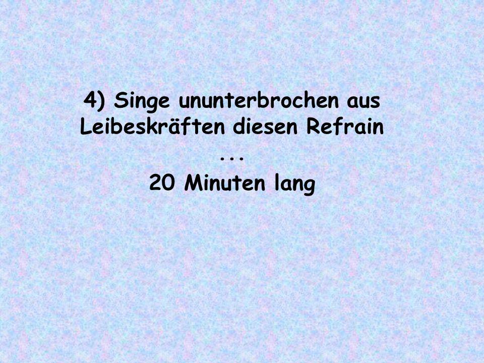 4) Singe ununterbrochen aus Leibeskräften diesen Refrain... 20 Minuten lang