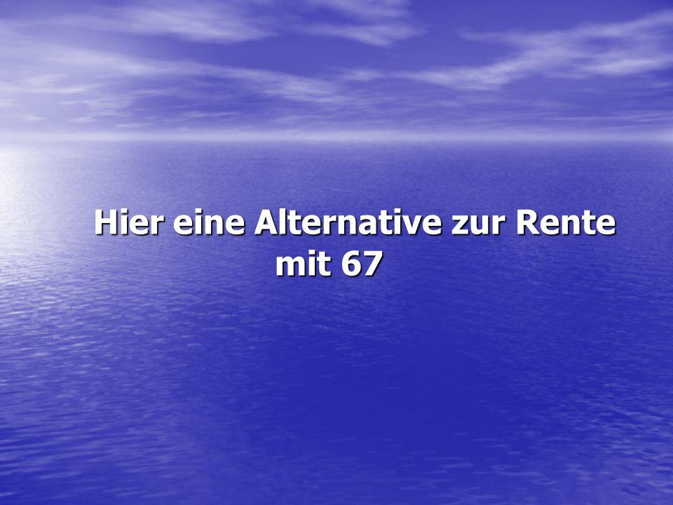 Hier eine Alternative zur Rente mit 67 Hier eine Alternative zur Rente mit 67