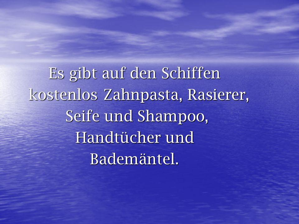Es gibt auf den Schiffen kostenlos Zahnpasta, Rasierer, kostenlos Zahnpasta, Rasierer, Seife und Shampoo, Seife und Shampoo, Handtücher und Bademäntel
