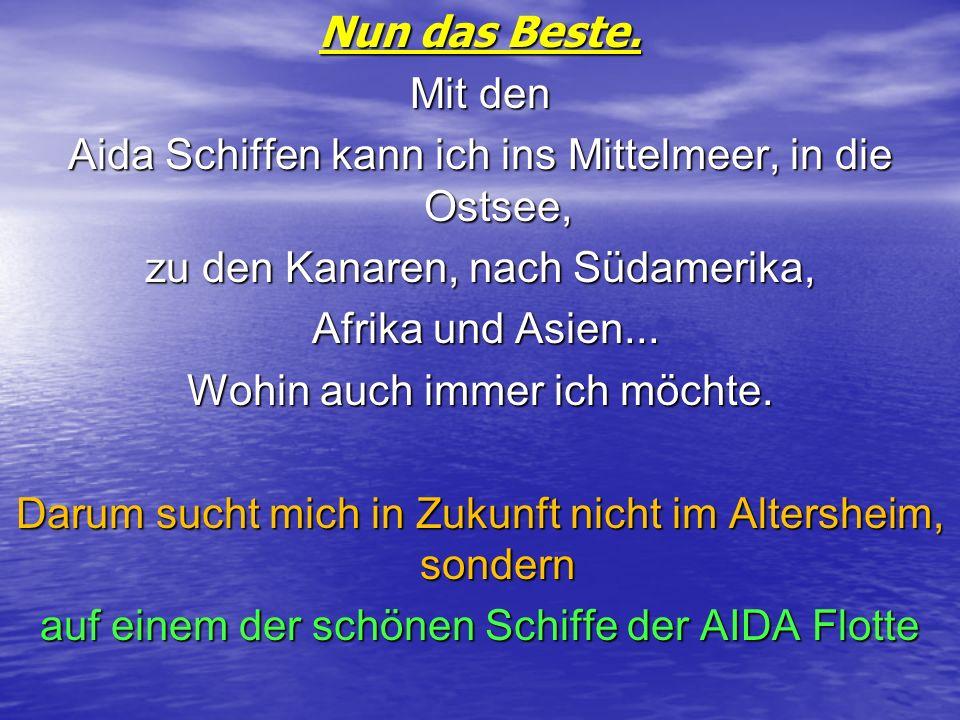Nun das Beste. Mit den Aida Schiffen kann ich ins Mittelmeer, in die Ostsee, zu den Kanaren, nach Südamerika, Afrika und Asien... Afrika und Asien...