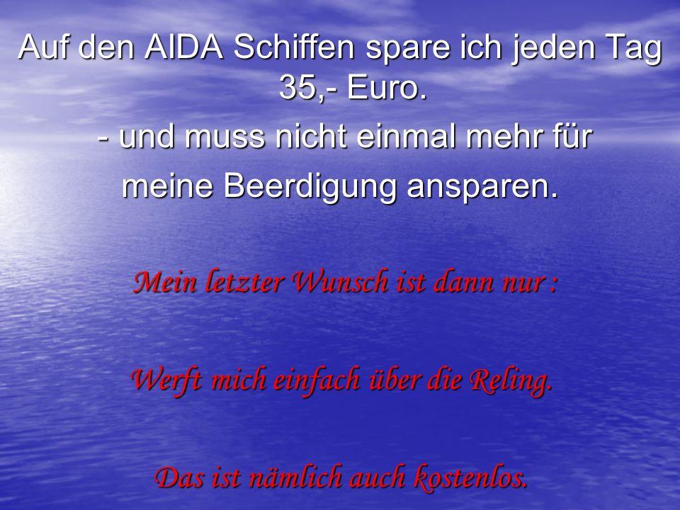 Auf den AIDA Schiffen spare ich jeden Tag 35,- Euro. - und muss nicht einmal mehr für - und muss nicht einmal mehr für meine Beerdigung ansparen. Mein
