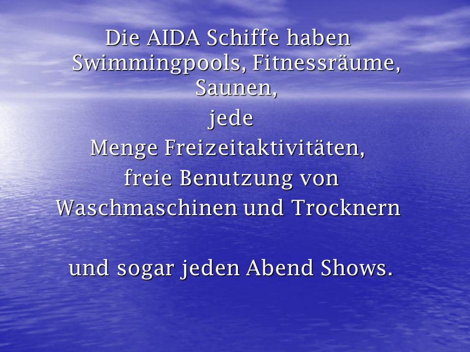 Die AIDA Schiffe haben Swimmingpools, Fitnessräume, Saunen, jede jede Menge Freizeitaktivitäten, freie Benutzung von freie Benutzung von Waschmaschine