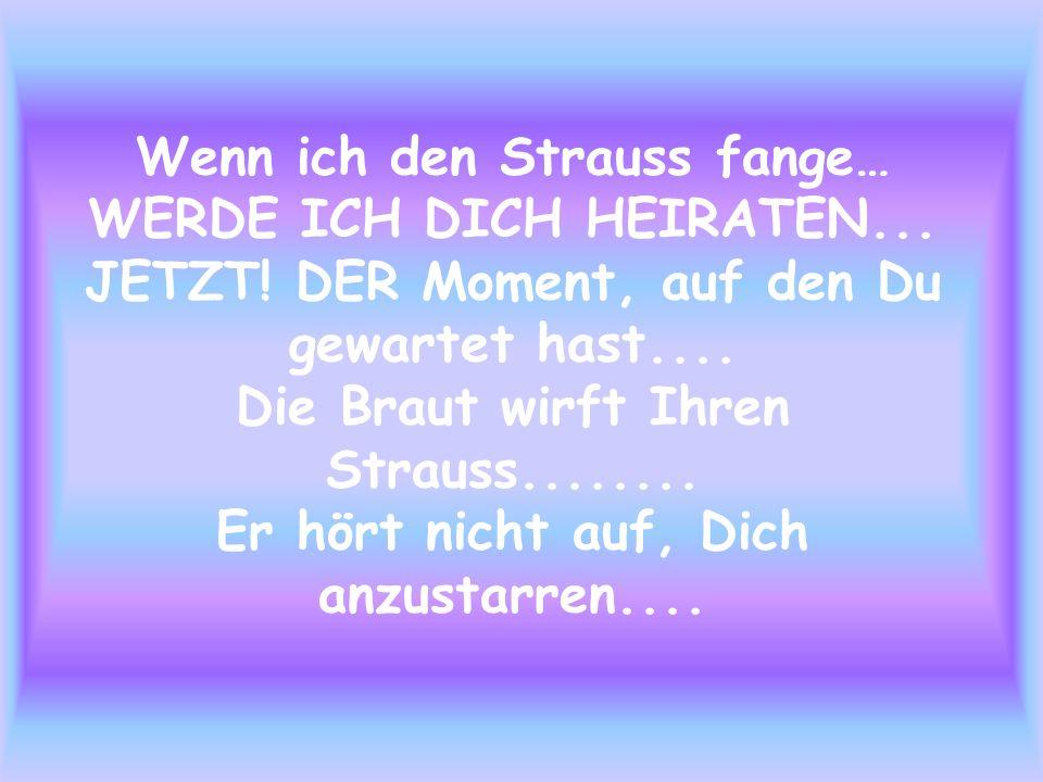 Wenn ich den Strauss fange… WERDE ICH DICH HEIRATEN... JETZT! DER Moment, auf den Du gewartet hast.... Die Braut wirft Ihren Strauss........ Er hört n