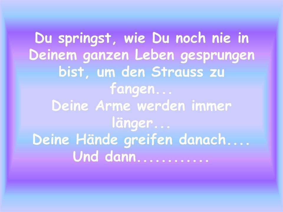 Du springst, wie Du noch nie in Deinem ganzen Leben gesprungen bist, um den Strauss zu fangen... Deine Arme werden immer länger... Deine Hände greifen