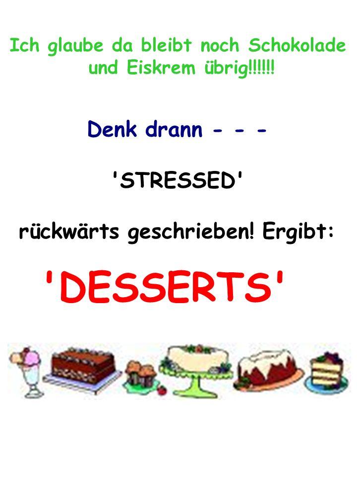 Ich glaube da bleibt noch Schokolade und Eiskrem übrig!!!!!! Denk drann - - - 'STRESSED' rückwärts geschrieben! Ergibt: 'DESSERTS'