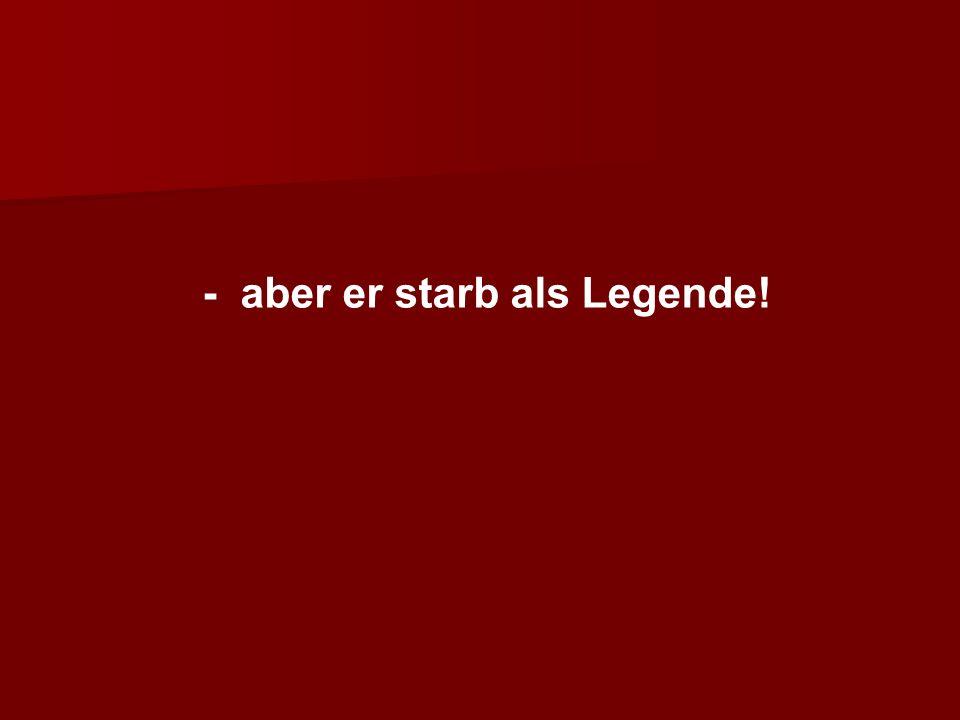- aber er starb als Legende!
