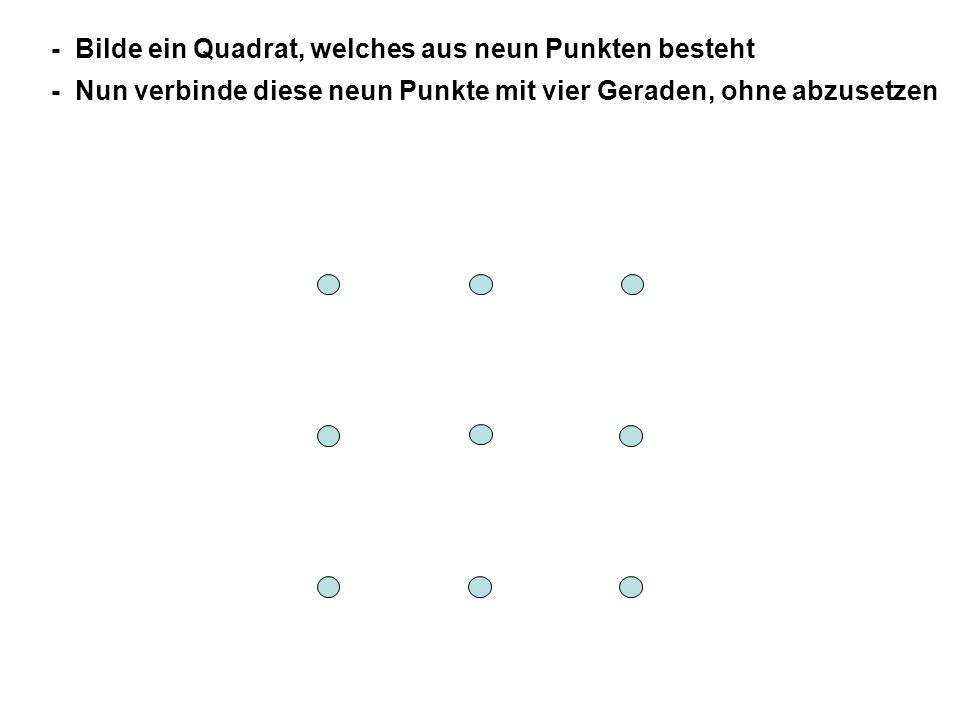 - Bilde ein Quadrat, welches aus neun Punkten besteht - Nun verbinde diese neun Punkte mit vier Geraden, ohne abzusetzen - Falls es nicht klappt, versuche doch einmal aus dem Quadrat auszubrechen