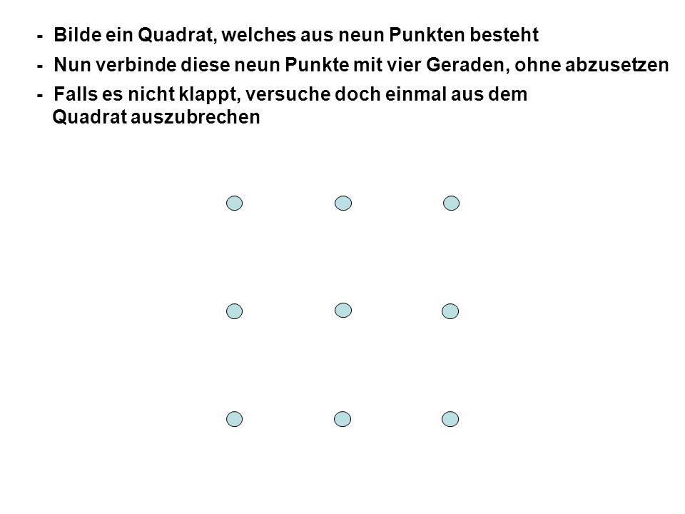 - Bilde ein Quadrat, welches aus neun Punkten besteht - Nun verbinde diese neun Punkte mit vier Geraden, ohne abzusetzen - Falls es nicht klappt, versuche doch einmal aus dem Quadrat auszubrechen - Auf der nächsten Seite findest du die Lösung!