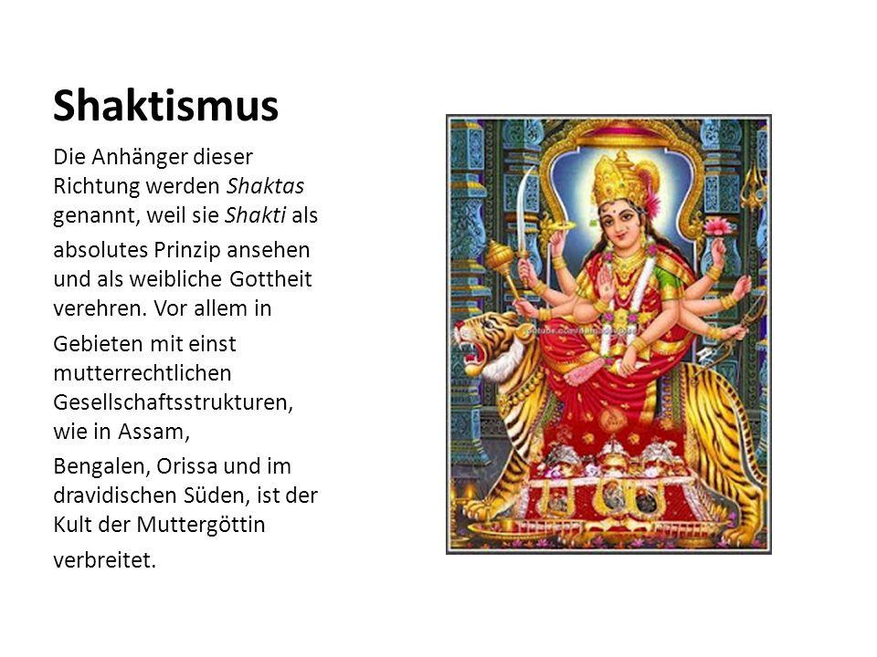 Shaktismus Die Anhänger dieser Richtung werden Shaktas genannt, weil sie Shakti als absolutes Prinzip ansehen und als weibliche Gottheit verehren. Vor