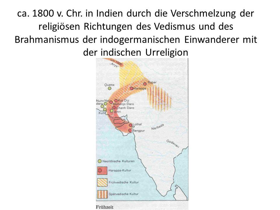 ca. 1800 v. Chr. in Indien durch die Verschmelzung der religiösen Richtungen des Vedismus und des Brahmanismus der indogermanischen Einwanderer mit de