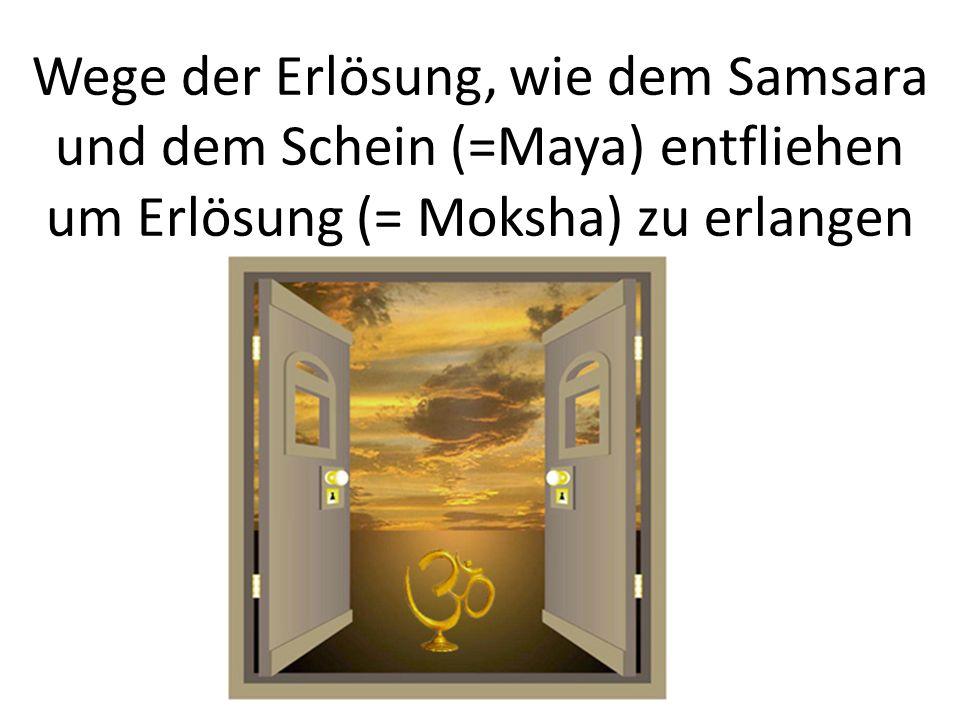 Wege der Erlösung, wie dem Samsara und dem Schein (=Maya) entfliehen um Erlösung (= Moksha) zu erlangen