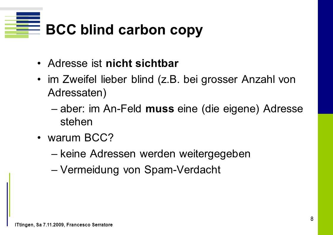 ITtingen, Sa 7.11.2009, Francesco Serratore 8 BCC blind carbon copy Adresse ist nicht sichtbar im Zweifel lieber blind (z.B. bei grosser Anzahl von Ad