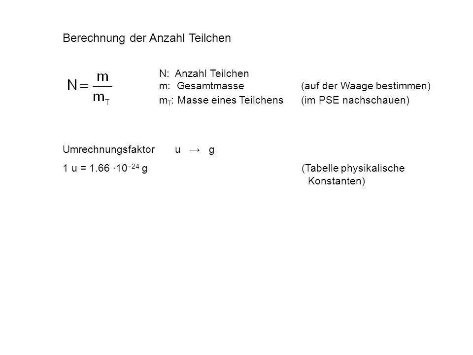 Umrechnungsfaktor u g 1 u = 1.66 10 –24 g (Tabelle physikalische Konstanten) Berechnung der Anzahl Teilchen N: Anzahl Teilchen m: Gesamtmasse (auf der Waage bestimmen) m T : Masse eines Teilchens (im PSE nachschauen)