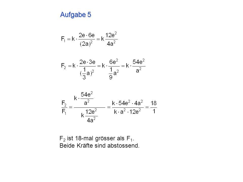 Aufgabe 5 F 2 ist 18-mal grösser als F 1. Beide Kräfte sind abstossend.