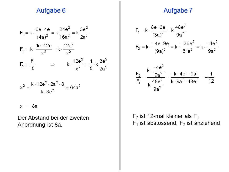 Aufgabe 6 Aufgabe 7 Der Abstand bei der zweiten Anordnung ist 8a. F 2 ist 12-mal kleiner als F 1. F 1 ist abstossend, F 2 ist anziehend