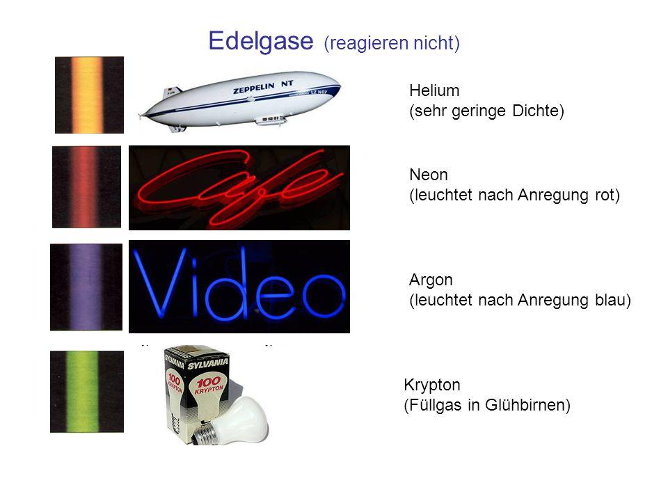 Edelgase (reagieren nicht) Helium (sehr geringe Dichte) Neon (leuchtet nach Anregung rot) Argon (leuchtet nach Anregung blau) Krypton (Füllgas in Glühbirnen)