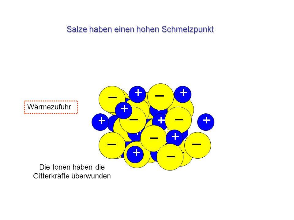 Salze haben einen hohen Schmelzpunkt Wärmezufuhr Die Ionen haben die Gitterkräfte überwunden