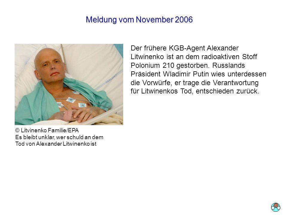 Meldung vom November 2006 Der frühere KGB-Agent Alexander Litwinenko ist an dem radioaktiven Stoff Polonium 210 gestorben. Russlands Präsident Wladimi