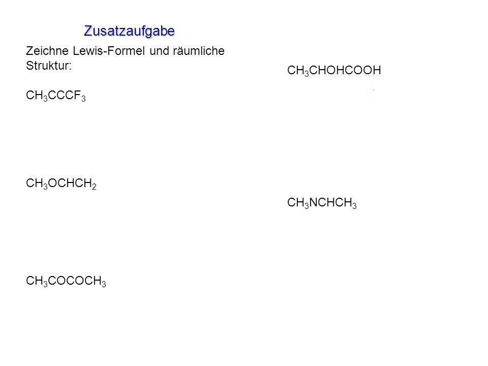 Zusatzaufgabe Zeichne Lewis-Formel und räumliche Struktur: CH 3 CCCF 3 CH 3 OCHCH 2 CH 3 COCOCH 3 CH 3 CHOHCOOH CH 3 NCHCH 3