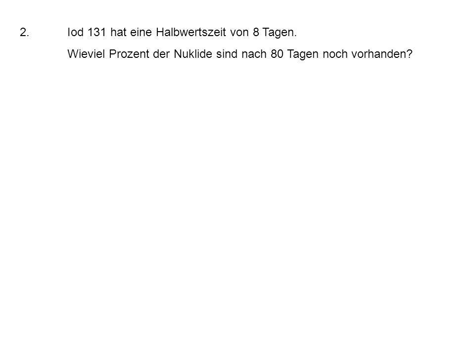 2.Iod 131 hat eine Halbwertszeit von 8 Tagen. Wieviel Prozent der Nuklide sind nach 80 Tagen noch vorhanden?
