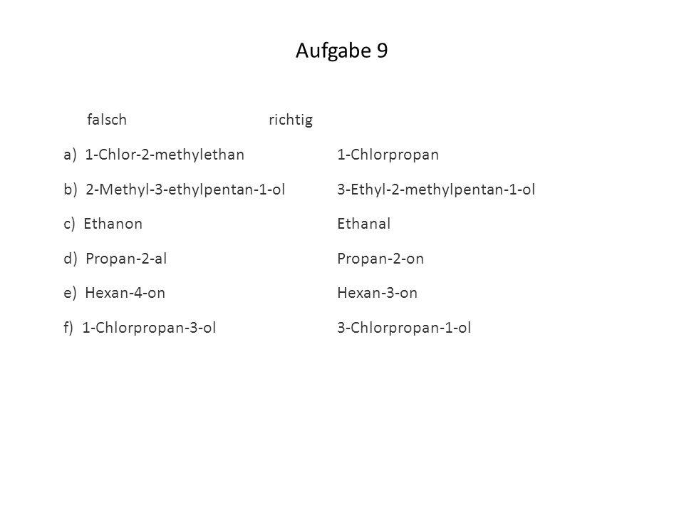 Aufgabe 9 falschrichtig a) 1-Chlor-2-methylethan1-Chlorpropan b) 2-Methyl-3-ethylpentan-1-ol3-Ethyl-2-methylpentan-1-ol c) EthanonEthanal d) Propan-2-
