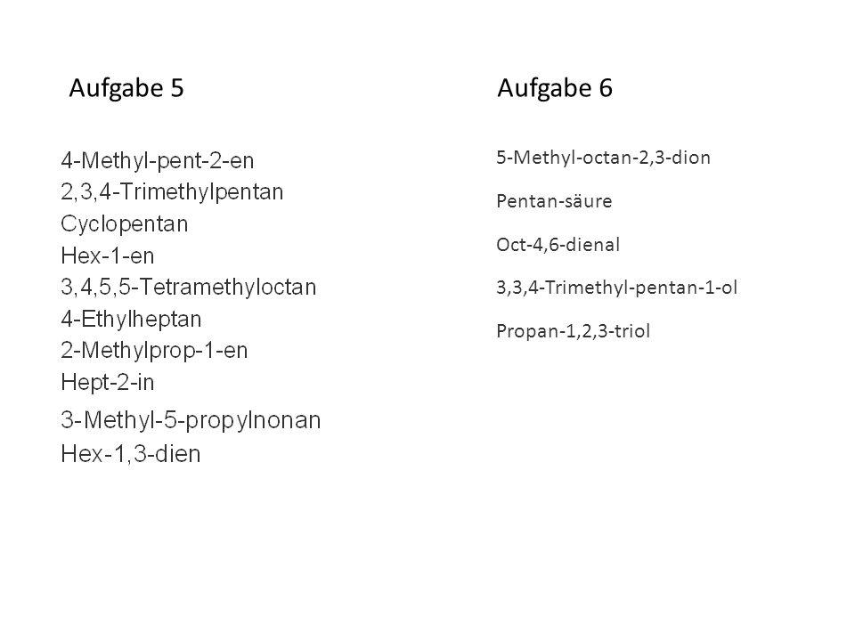 Aufgabe 5 Aufgabe 6 5-Methyl-octan-2,3-dion Pentan-säure Oct-4,6-dienal 3,3,4-Trimethyl-pentan-1-ol Propan-1,2,3-triol