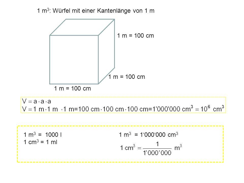1 m = 100 cm 1 m 3 : Würfel mit einer Kantenlänge von 1 m 1 m 3 = 1000000 cm 3 1 m 3 = 1000 l 1 cm 3 = 1 ml