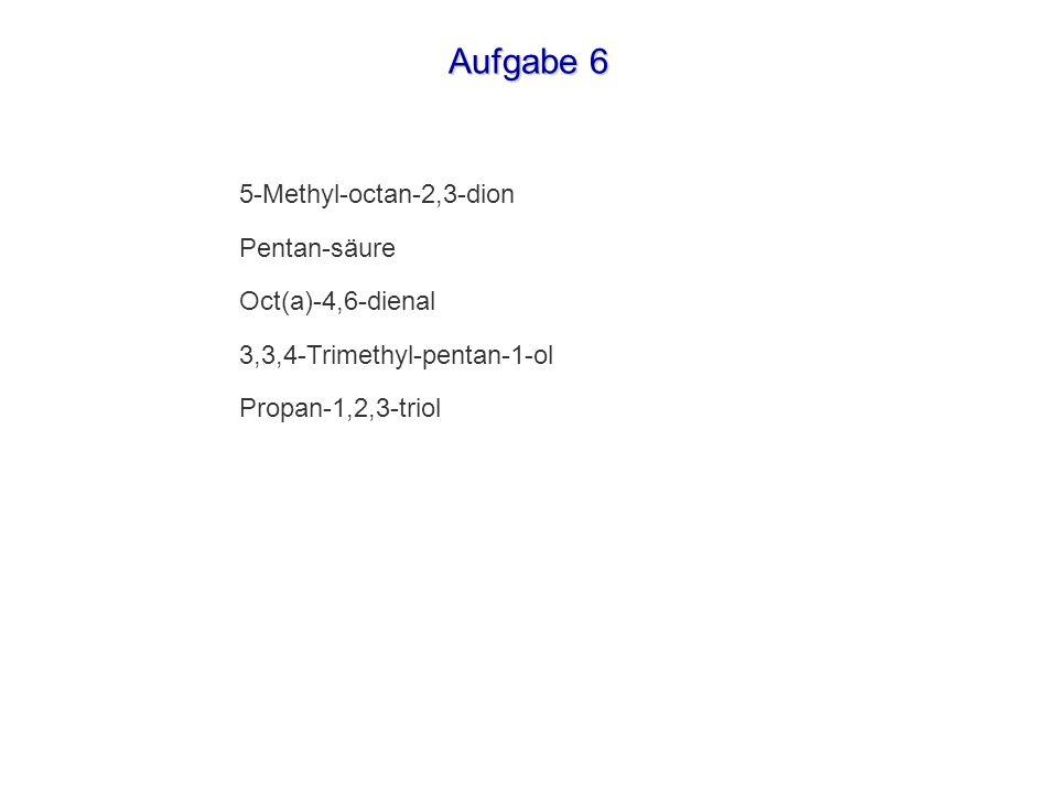 Aufgabe 6 5-Methyl-octan-2,3-dion Pentan-säure Oct(a)-4,6-dienal 3,3,4-Trimethyl-pentan-1-ol Propan-1,2,3-triol