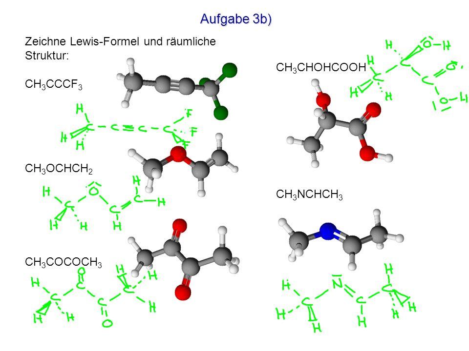 Aufgabe 3b) Zeichne Lewis-Formel und räumliche Struktur: CH 3 CCCF 3 CH 3 OCHCH 2 CH 3 COCOCH 3 CH 3 CHOHCOOH CH 3 NCHCH 3