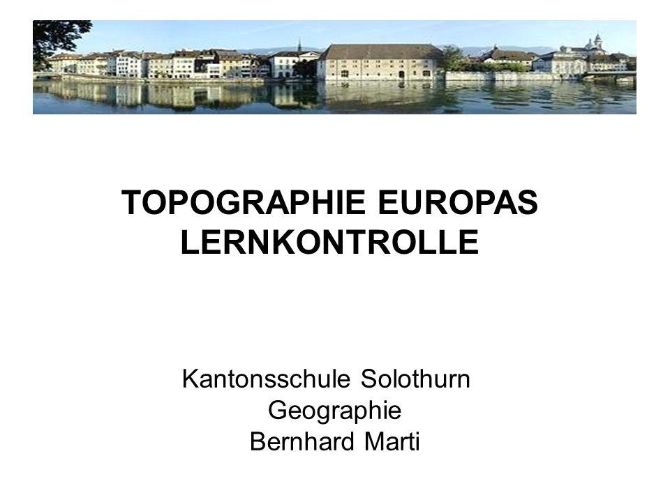 Kantonsschule Solothurn Geographie Bernhard Marti TOPOGRAPHIE EUROPAS LERNKONTROLLE