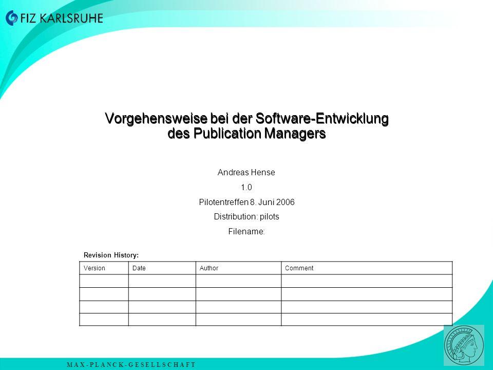M A X - P L A N C K - G E S E L L S C H A F T Vorgehensweise bei der Software-Entwicklung des Publication Managers Andreas Hense 1.0 Pilotentreffen 8.