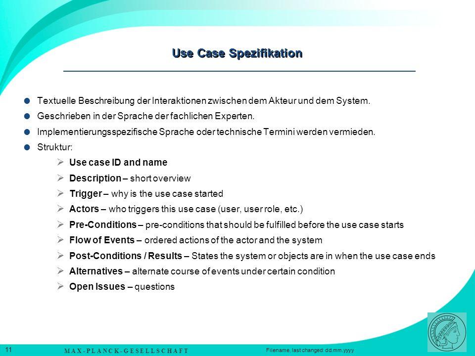 M A X - P L A N C K - G E S E L L S C H A F T 11 Filename, last changed: dd.mm.yyyy Use Case Spezifikation Textuelle Beschreibung der Interaktionen zwischen dem Akteur und dem System.
