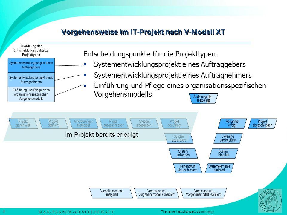 M A X - P L A N C K - G E S E L L S C H A F T 4 Filename, last changed: dd.mm.yyyy Vorgehensweise im IT-Projekt nach V-Modell XT Entscheidungspunkte für die Projekttypen: Systementwicklungsprojekt eines Auftraggebers Systementwicklungsprojekt eines Auftragnehmers Einführung und Pflege eines organisationsspezifischen Vorgehensmodells Im Projekt bereits erledigt