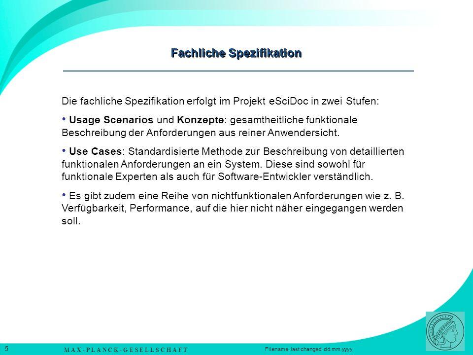 M A X - P L A N C K - G E S E L L S C H A F T 5 Filename, last changed: dd.mm.yyyy Fachliche Spezifikation Die fachliche Spezifikation erfolgt im Projekt eSciDoc in zwei Stufen: Usage Scenarios und Konzepte: gesamtheitliche funktionale Beschreibung der Anforderungen aus reiner Anwendersicht.