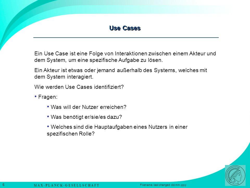 M A X - P L A N C K - G E S E L L S C H A F T 6 Filename, last changed: dd.mm.yyyy Use Cases Ein Use Case ist eine Folge von Interaktionen zwischen einem Akteur und dem System, um eine spezifische Aufgabe zu lösen.