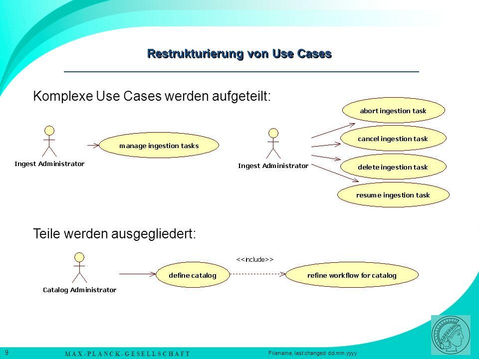 M A X - P L A N C K - G E S E L L S C H A F T 9 Filename, last changed: dd.mm.yyyy Restrukturierung von Use Cases Komplexe Use Cases werden aufgeteilt: Teile werden ausgegliedert: