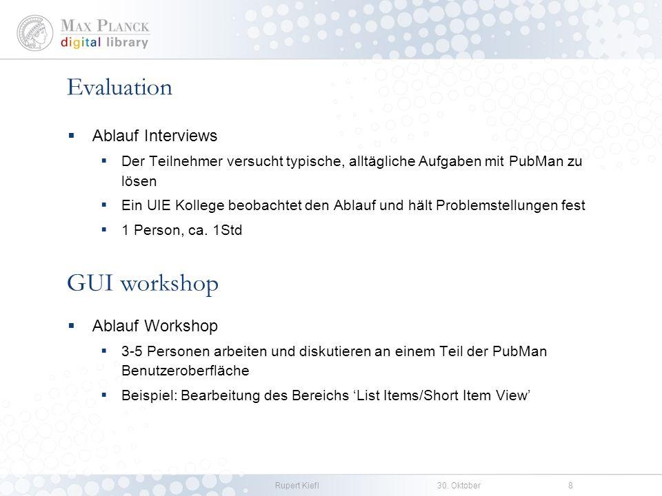 Rupert Kiefl30. Oktober8 Evaluation Ablauf Interviews Der Teilnehmer versucht typische, alltägliche Aufgaben mit PubMan zu lösen Ein UIE Kollege beoba